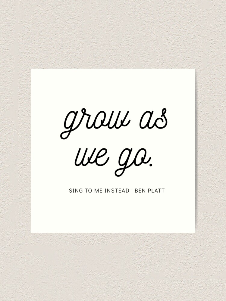 Grow As We Go Ben Platt Lyrics Fan Art Art Print By Hannah Vail Redbubble You say there's so much you don't know you need to go and find yourself you say you'd rather be alone 'cause you think you won't find it tied to someone else. redbubble