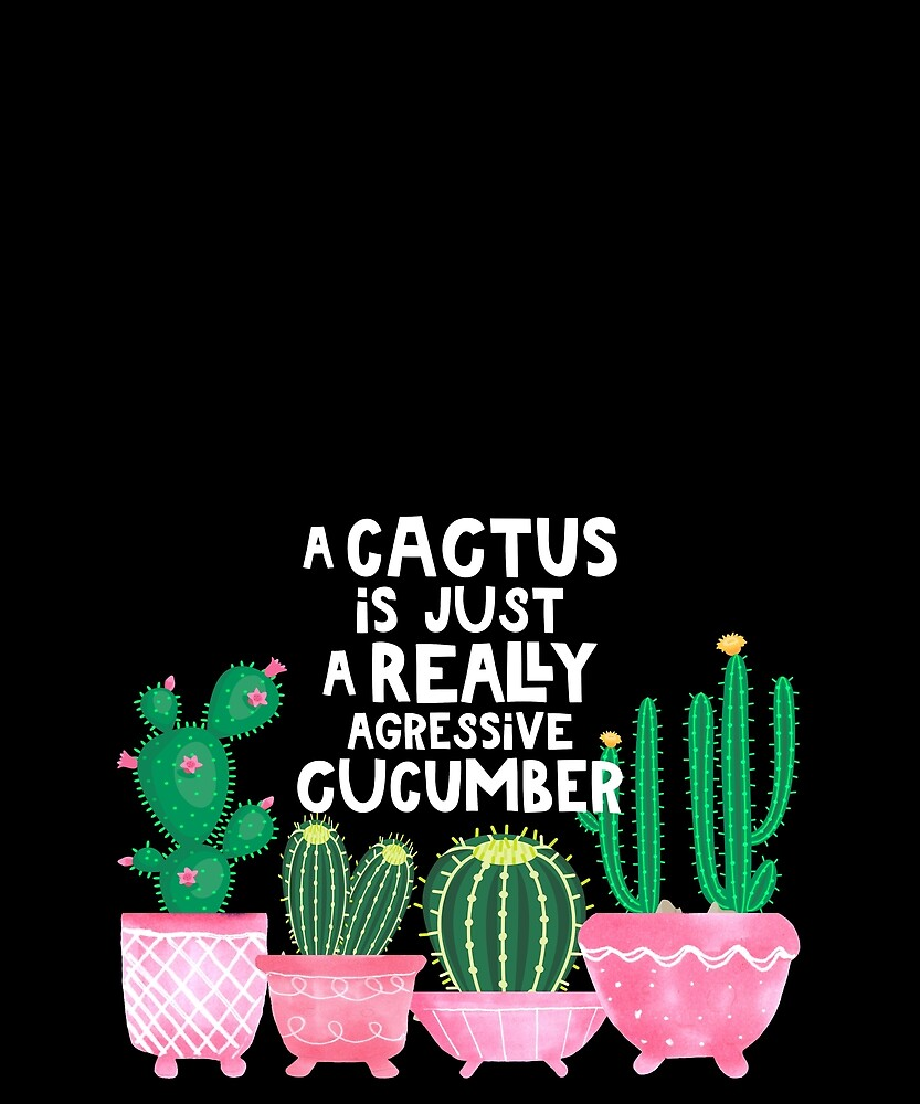 A Cactus Is Just A Really Aggressive Cucumber by AlaskaGirl