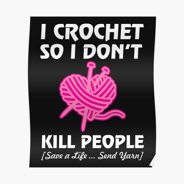 I Crochet So I Don't Do Not Kill People Save Lives Send Yarn print Poster