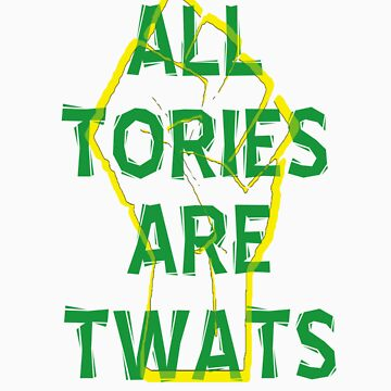 All Tories Are Twats by ventedanger