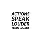 ACTIONS SPEAK LOUDER THAN WORDS by IdeasForArtists