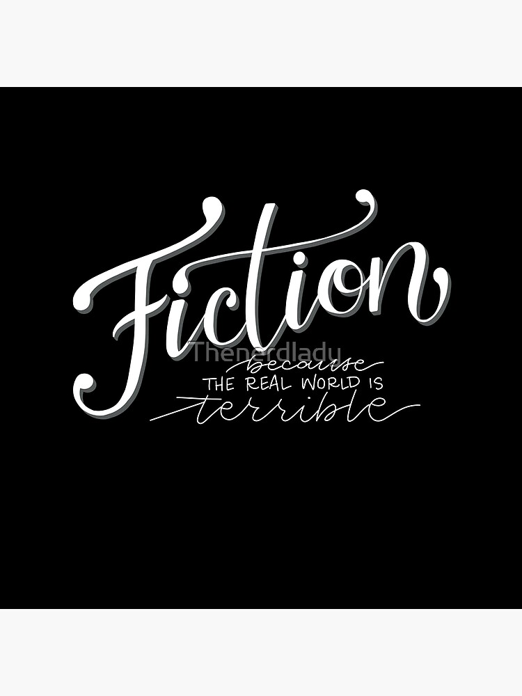 Fiction - Because the Real World is TERRIBLE! by Thenerdlady
