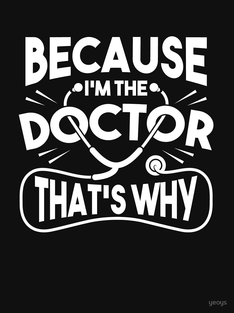 Because I'm The Doctor That's Why - Funny Doctor Quotes Gift by yeoys