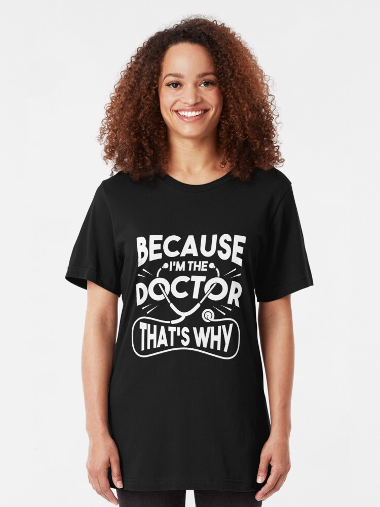 Alternate view of Because I'm The Doctor That's Why - Funny Doctor Quotes Gift Slim Fit T-Shirt