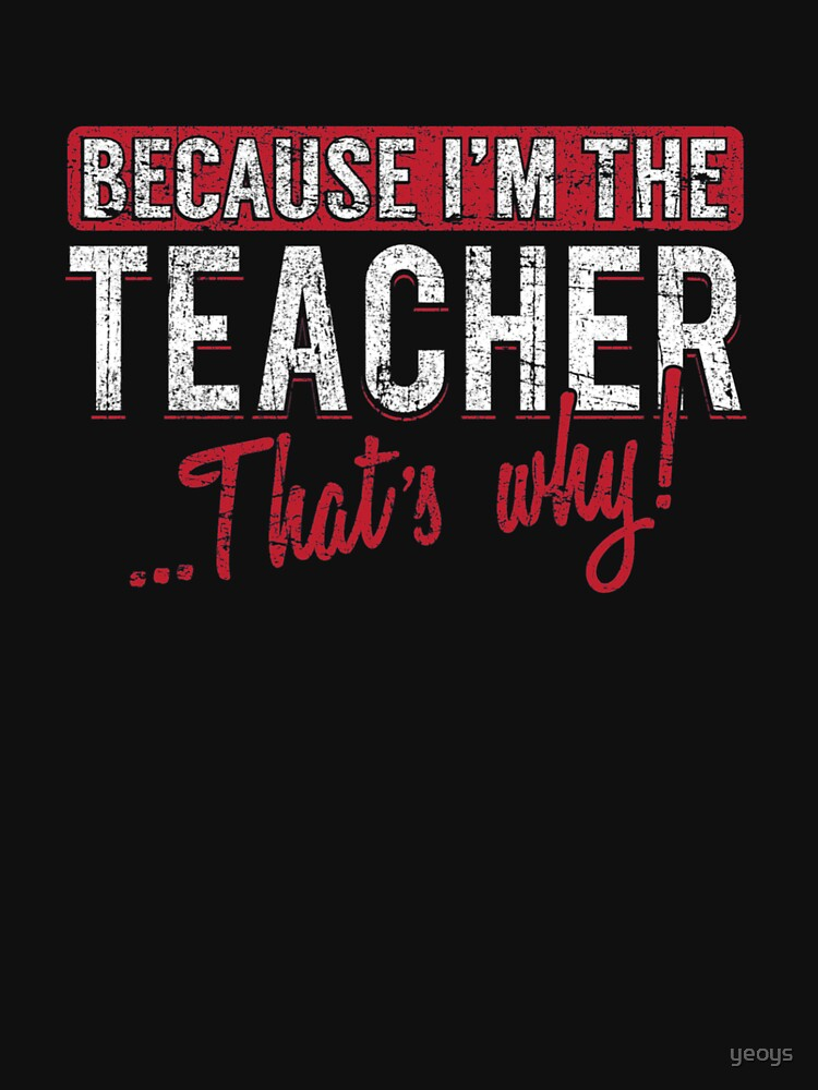 Because I'm The Teacher That's Why - Funny Teaching Quotes Gift by yeoys