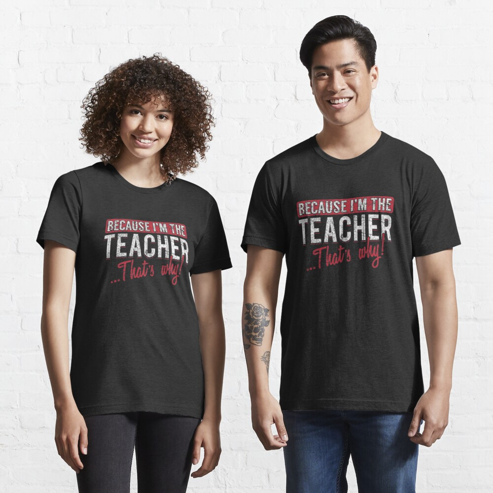 Because I'm The Teacher That's Why - Funny Teaching Quotes Gift Essential T-Shirt