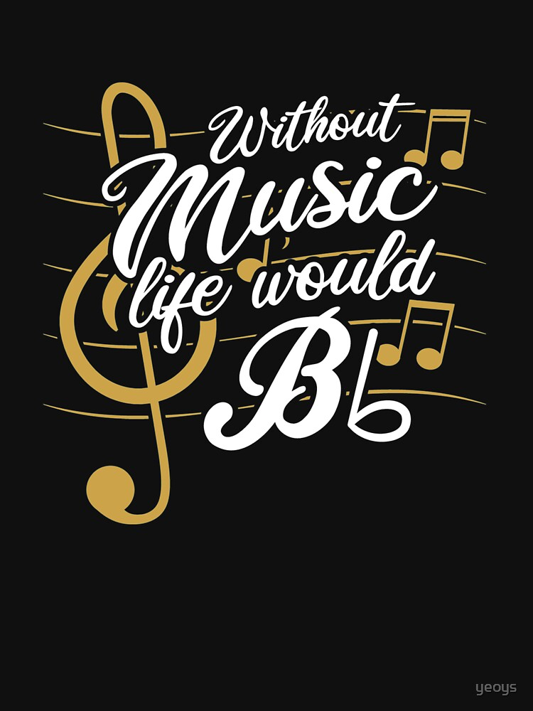 Without Music Life Would B Flat II - Funny Music Quotes Gift by yeoys
