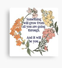 Something Will Grow From All You Are Going Though. And It Will Be You. Canvas Print
