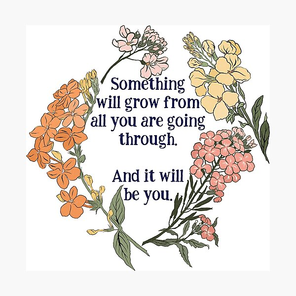 Something Will Grow From All You Are Going Though. And It Will Be You. Photographic Print