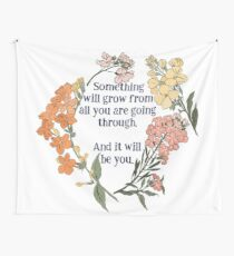 Something Will Grow From All You Are Going Though. And It Will Be You. Tapestry