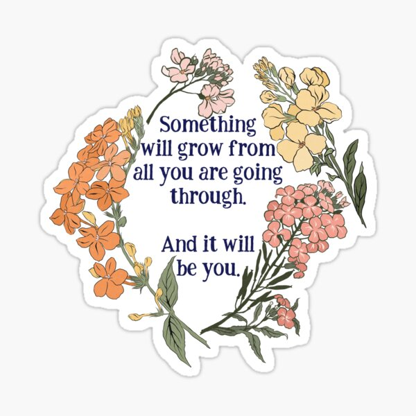 Something Will Grow From All You Are Going Though. And It Will Be You. Sticker