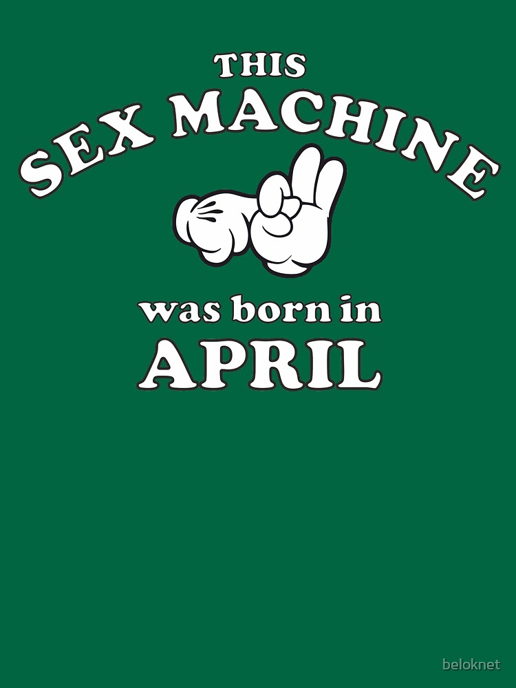 This Sex Machine Was Born In April by beloknet