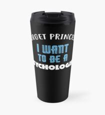 Forget Princess I Want to be a PSYCHOLOGIST T-Shirt Travel Mug