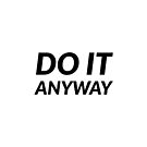 DO IT ANYWAY by IdeasForArtists