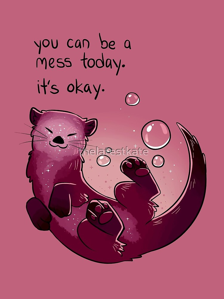"""""""You Can Be a Mess Today"""" Encouraging Otter by thelatestkate"""