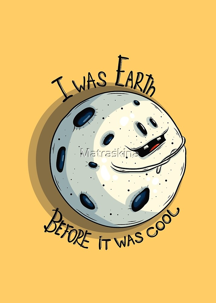 I was Earth before it was cool!  by Matraskina