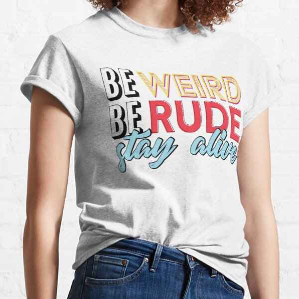 Be Weird, Be Rude, Stay Alive Classic T-Shirt