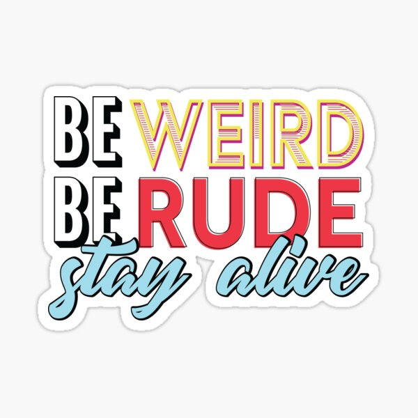 Be Weird, Be Rude, Stay Alive Sticker