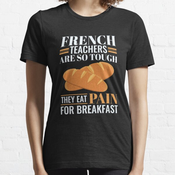 French Teachers Are So Tough They Eat Pain Funny Language Pun Essential T-Shirt
