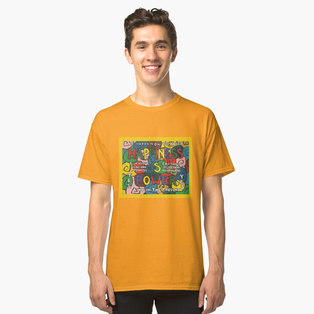Happiness is Power - Be Happy Now - Live in the Present - Yes Classic T-Shirt