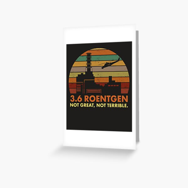 3.6 Roentgen Not Great, Not Terrible Chernobyl Nuclear Power Station Quote Greeting Card