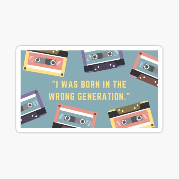 I was born in the wrong generation. Sticker