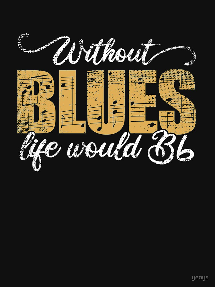 Without Blues Life Would B Flat - Funny Music Quotes Gift by yeoys