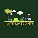 I Wet My Plants by leeseylee