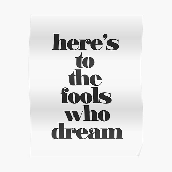 Here's to the Fools Who Dream Poster
