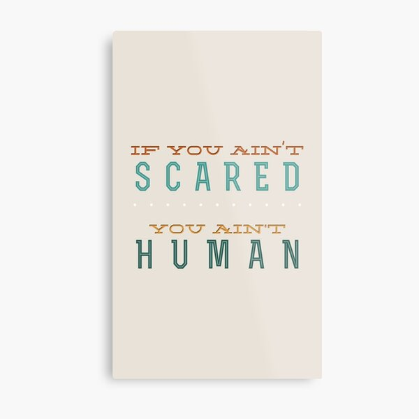 If you ain't scared... you ain't human Metal Print