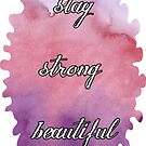 Stay strong beautiful by PandJcreations