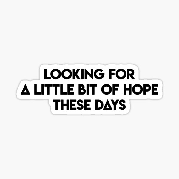Looking for a little bit of hope Sticker