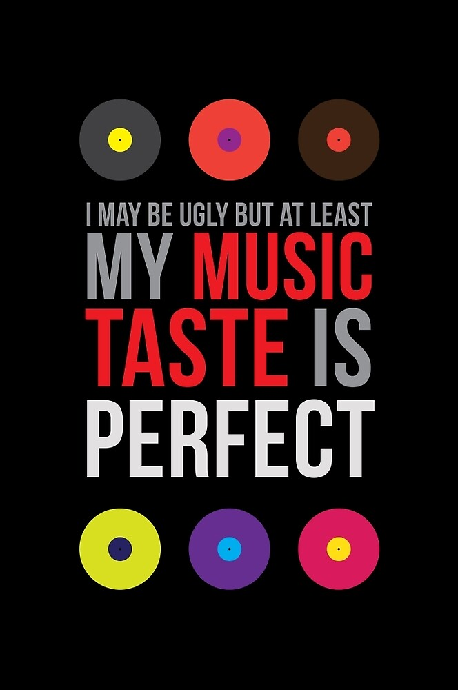 I may be ugly but at least my music taste is perfect! II by ak4e