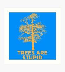 Trees are Stupid Art Print
