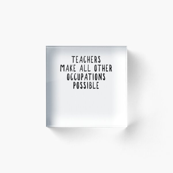 Teachers Make Other Occupations Possible Acrylic Block