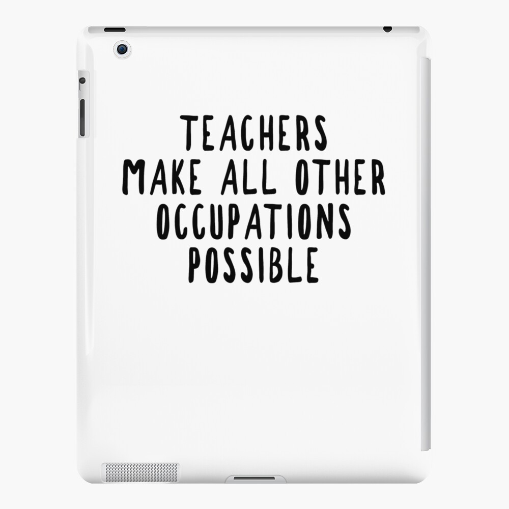Teachers Make Other Occupations Possible iPad Case & Skin
