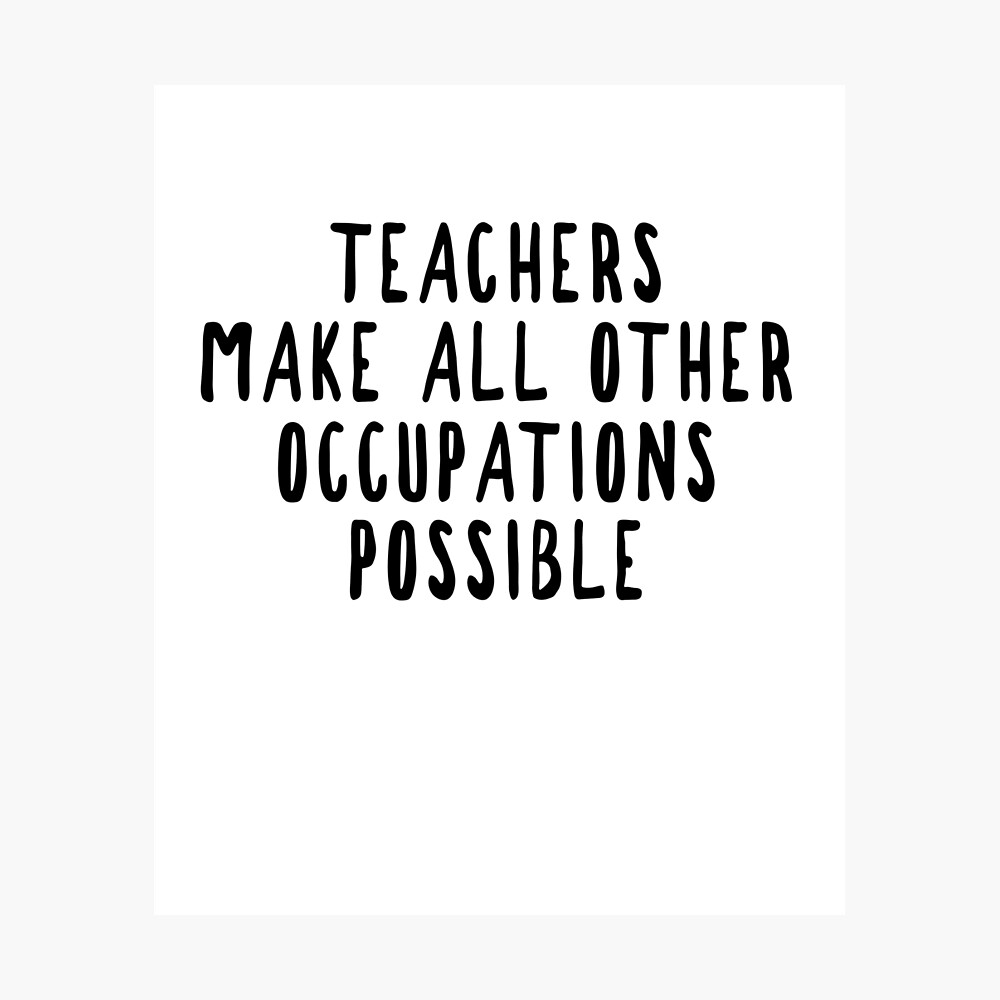 Teachers Make Other Occupations Possible Photographic Print