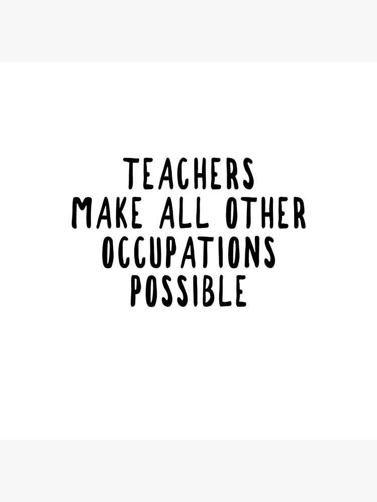 Teachers Make Other Occupations Possible by avolkmann