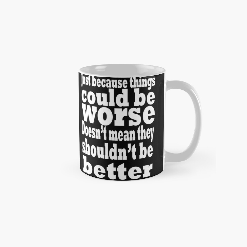 just because things could be worse doesn't mean they shouldn't be better  2 Mugs