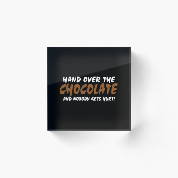 Hand over the chocolate and nobody gets hurt Acrylic Block