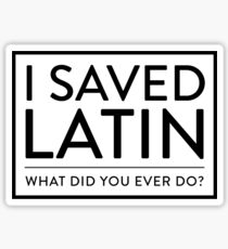 I Saved Latin - What did you ever do? Sticker