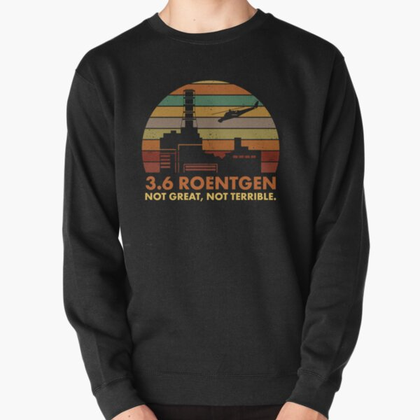 3.6 Roentgen Not Great, Not Terrible Chernobyl Nuclear Power Station Quote Pullover Sweatshirt