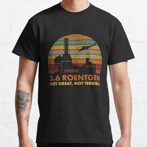 3.6 Roentgen Not Great, Not Terrible Chernobyl Nuclear Power Station Quote Classic T-Shirt