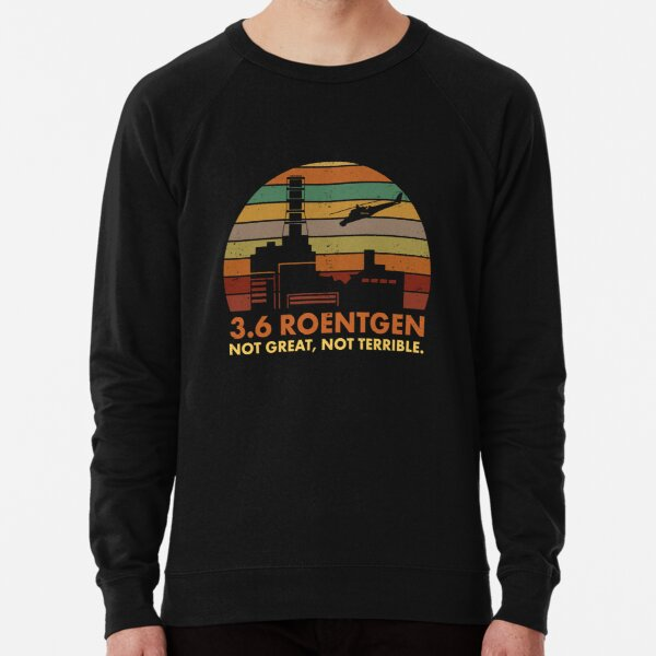3.6 Roentgen Not Great, Not Terrible Chernobyl Nuclear Power Station Quote Lightweight Sweatshirt