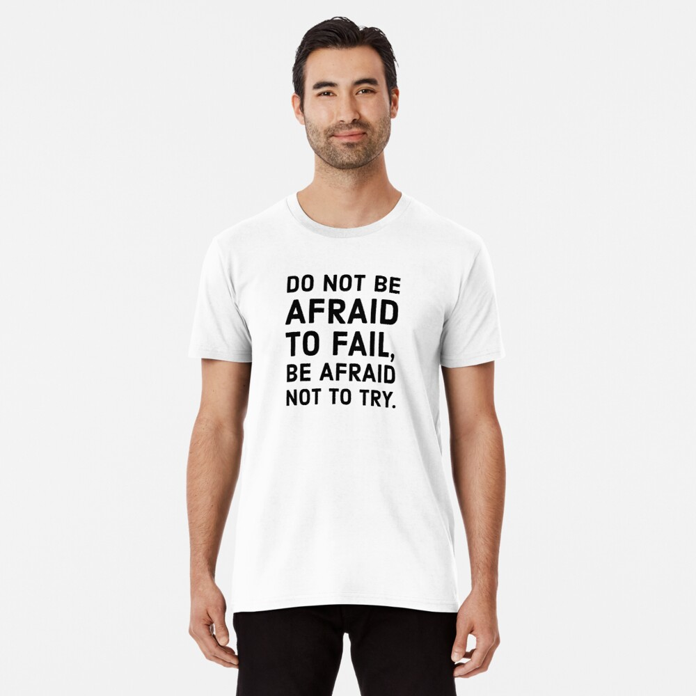 Do not be afraid to fail, be afraid not to try. Premium T-Shirt
