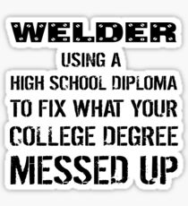 Welder Using High School Diploma To Fix What Your College Degree Messed Up Sticker