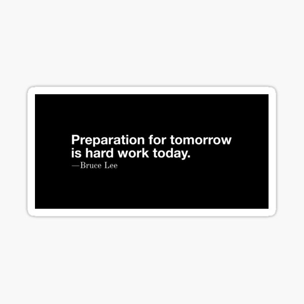 """""""Preparation for tomorrow is hard work today."""" - Bruce Lee Sticker"""
