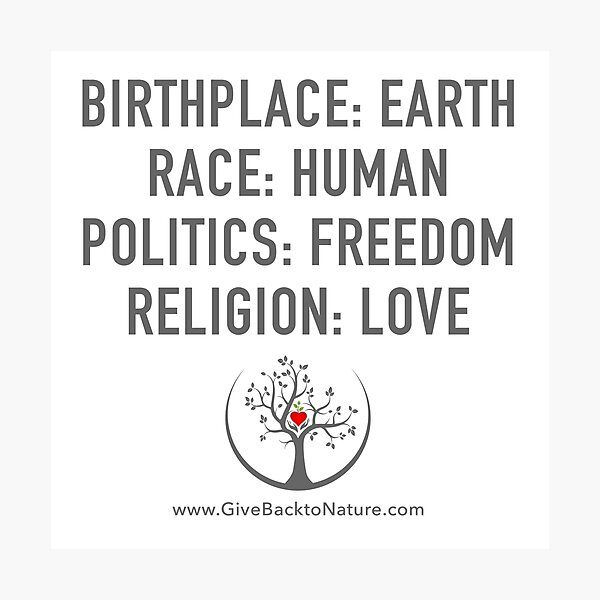 Birthplace: Earth - Race: Human - Politics: Freedom - Religion: Love Photographic Print