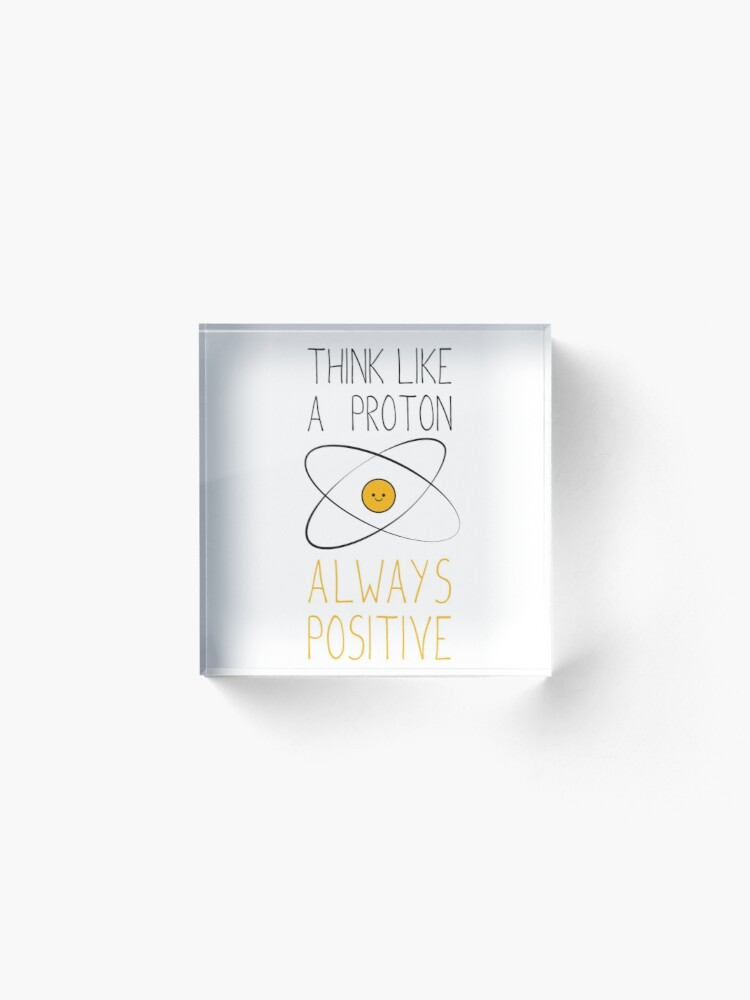 Alternate view of Think Like a Proton, Always Positive :) Acrylic Block