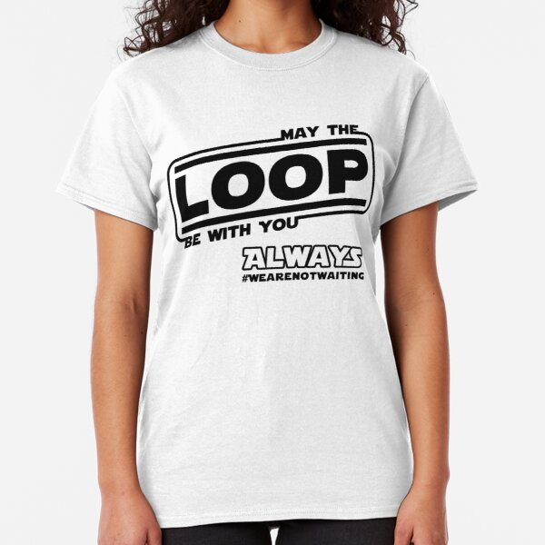 May the Loop be with you. Always. (black text) Classic T-Shirt